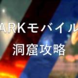 ARKモバイルの洞窟攻略 – 全洞窟の特徴まとめ